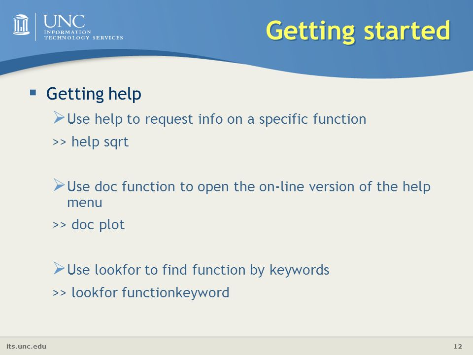 its.unc.edu 12 Getting started  Getting help  Use help to request info on a specific function >> help sqrt  Use doc function to open the on-line version of the help menu >> doc plot  Use lookfor to find function by keywords >> lookfor functionkeyword