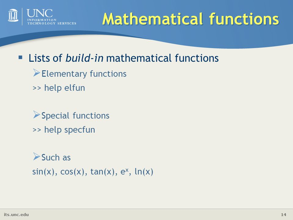 its.unc.edu 14 Mathematical functions  Lists of build-in mathematical functions  Elementary functions >> help elfun  Special functions >> help specfun  Such as sin(x), cos(x), tan(x), e x, ln(x)
