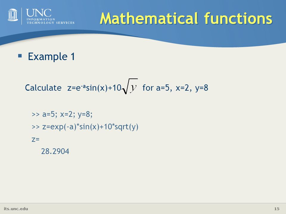 its.unc.edu 15 Mathematical functions  Example 1 Calculate z=e -a sin(x)+10 for a=5, x=2, y=8 >> a=5; x=2; y=8; >> z=exp(-a)*sin(x)+10*sqrt(y) z=