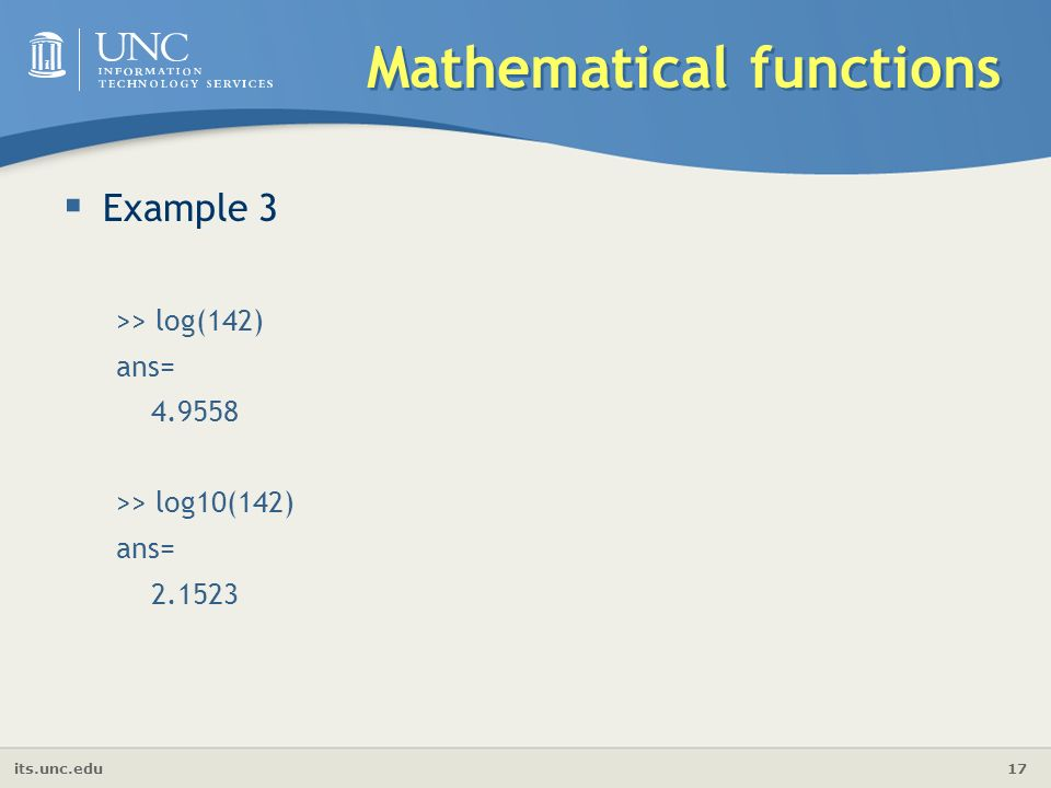 its.unc.edu 17 Mathematical functions  Example 3 >> log(142) ans= >> log10(142) ans=