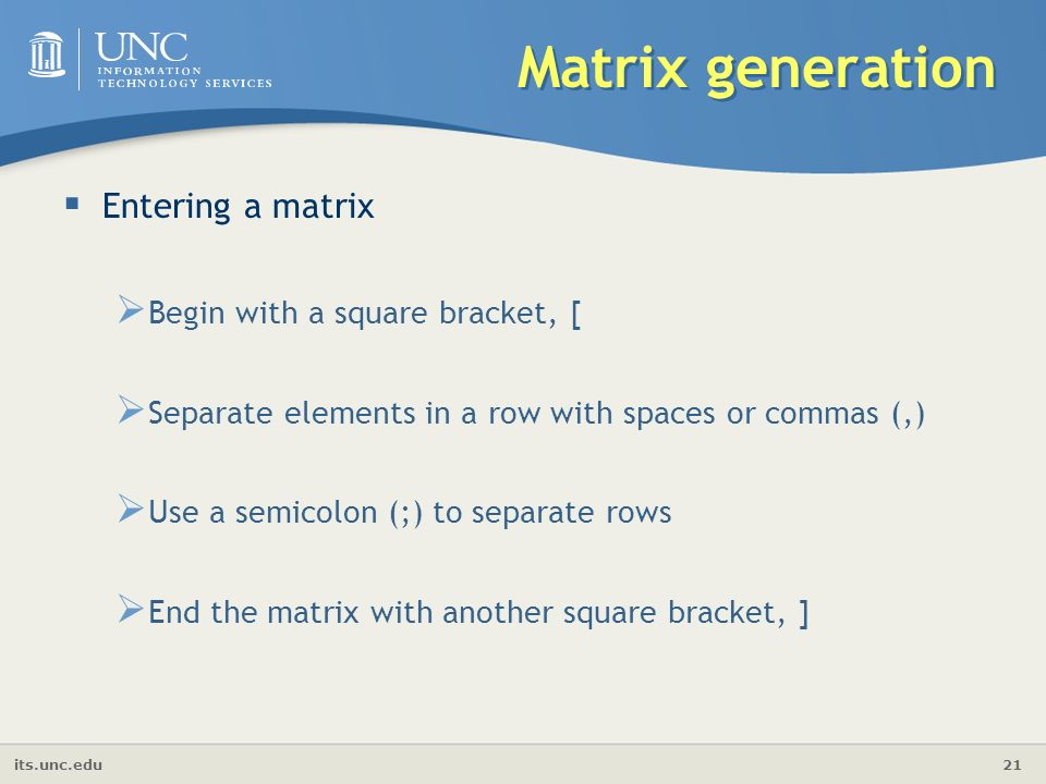 its.unc.edu 21 Matrix generation  Entering a matrix  Begin with a square bracket, [  Separate elements in a row with spaces or commas (,)  Use a semicolon (;) to separate rows  End the matrix with another square bracket, ]