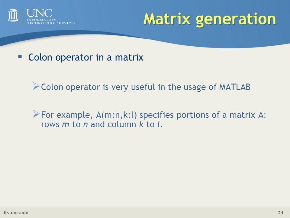 its.unc.edu 24 Matrix generation  Colon operator in a matrix  Colon operator is very useful in the usage of MATLAB  For example, A(m:n,k:l) specifies portions of a matrix A: rows m to n and column k to l.