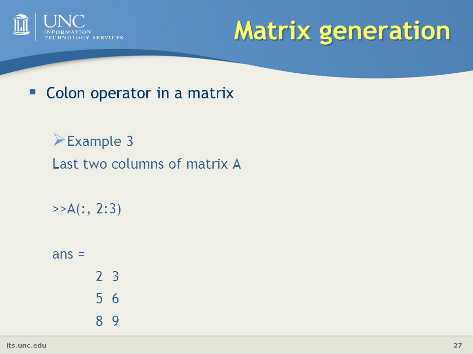 its.unc.edu 27 Matrix generation  Colon operator in a matrix  Example 3 Last two columns of matrix A >>A(:, 2:3) ans =