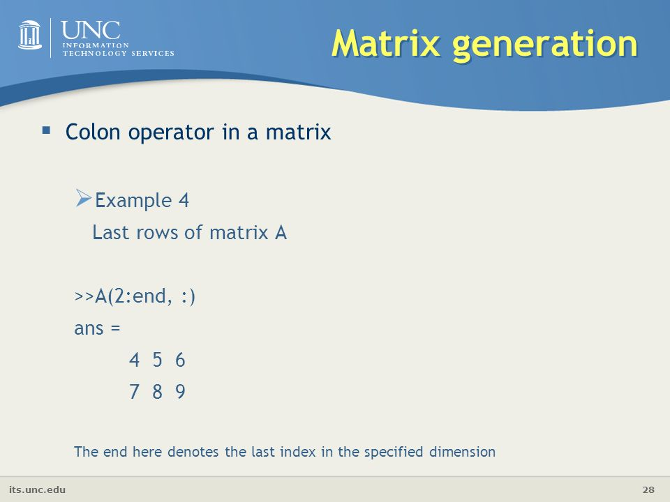 its.unc.edu 28 Matrix generation  Colon operator in a matrix  Example 4 Last rows of matrix A >>A(2:end, :) ans = The end here denotes the last index in the specified dimension
