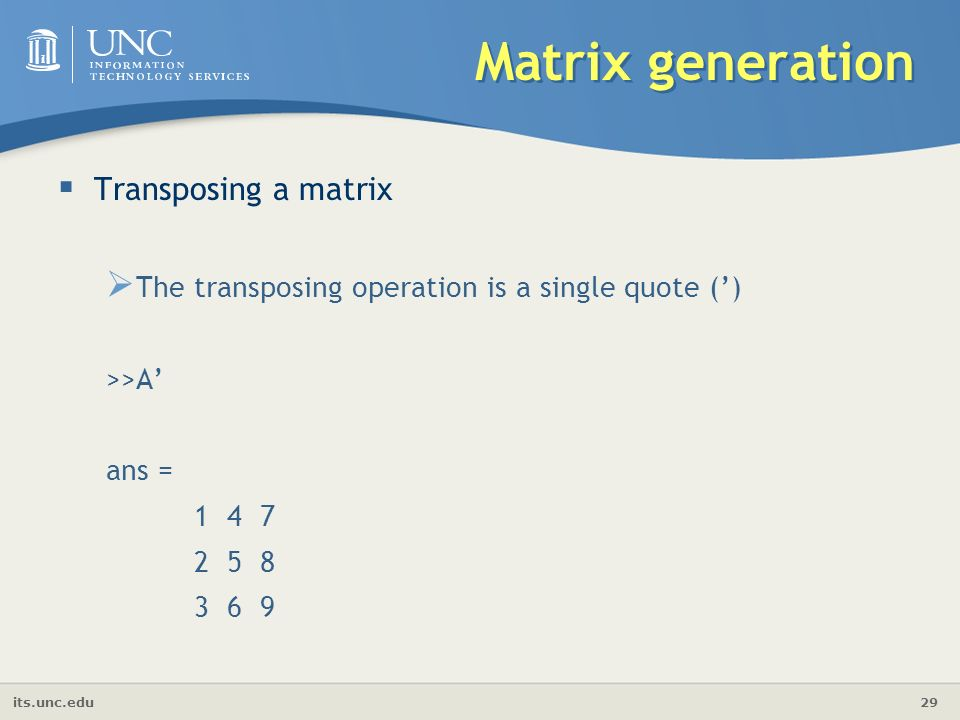 its.unc.edu 29 Matrix generation  Transposing a matrix  The transposing operation is a single quote (') >>A' ans =