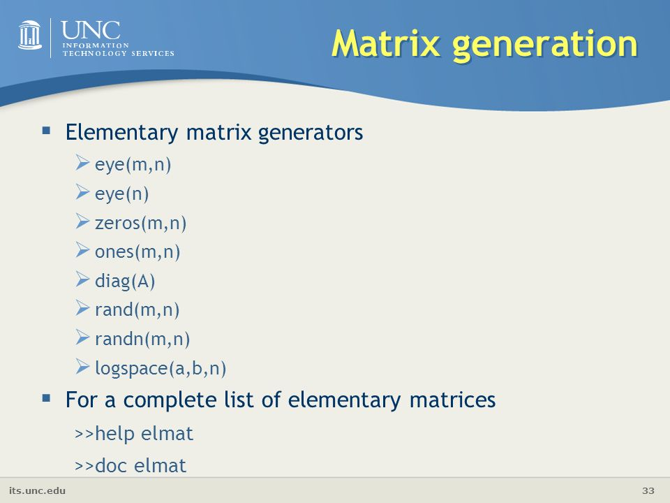 its.unc.edu 33 Matrix generation  Elementary matrix generators  eye(m,n)  eye(n)  zeros(m,n)  ones(m,n)  diag(A)  rand(m,n)  randn(m,n)  logspace(a,b,n)  For a complete list of elementary matrices >>help elmat >>doc elmat