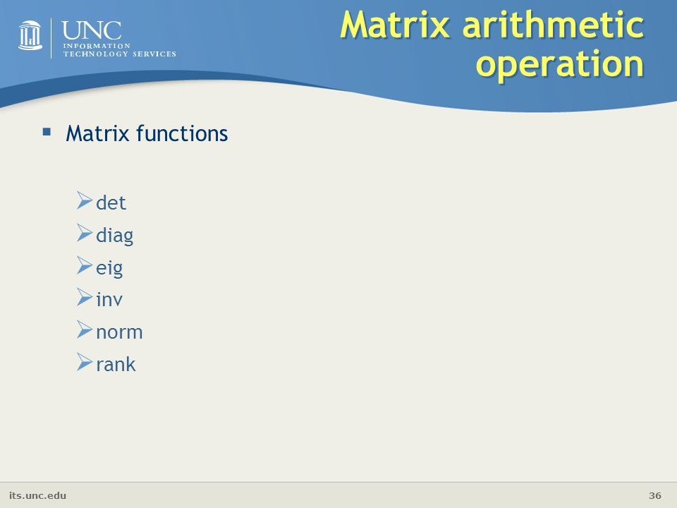 its.unc.edu 36 Matrix arithmetic operation  Matrix functions  det  diag  eig  inv  norm  rank