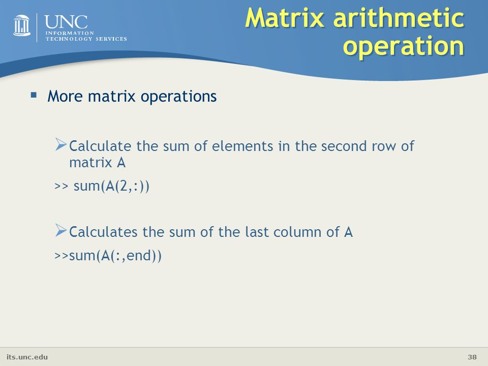 its.unc.edu 38 Matrix arithmetic operation  More matrix operations  Calculate the sum of elements in the second row of matrix A >> sum(A(2,:))  Calculates the sum of the last column of A >>sum(A(:,end))