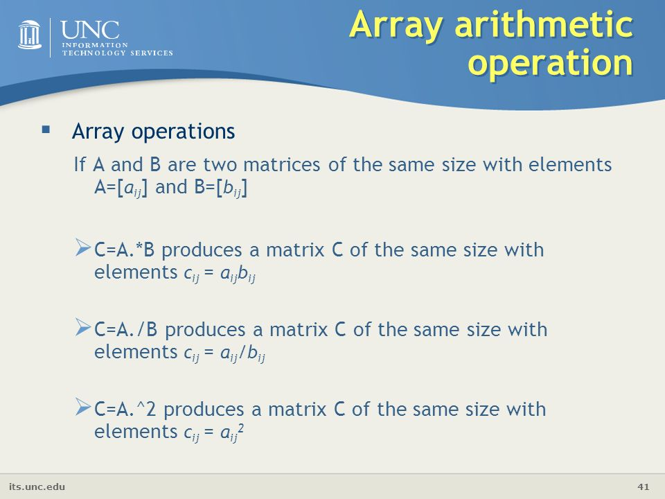 its.unc.edu 41 Array arithmetic operation  Array operations If A and B are two matrices of the same size with elements A=[ a ij ] and B=[ b ij ]  C=A.*B produces a matrix C of the same size with elements c ij = a ij b ij  C=A./B produces a matrix C of the same size with elements c ij = a ij /b ij  C=A.^2 produces a matrix C of the same size with elements c ij = a ij 2