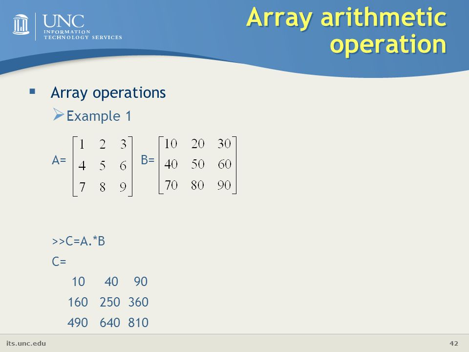 its.unc.edu 42 Array arithmetic operation  Array operations  Example 1 A= B= >>C=A.*B C=