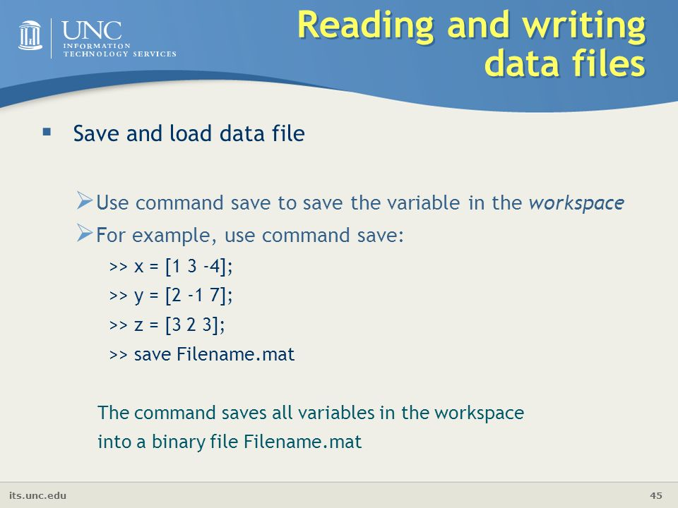 its.unc.edu 45 Reading and writing data files  Save and load data file  Use command save to save the variable in the workspace  For example, use command save: >> x = [1 3 -4]; >> y = [2 -1 7]; >> z = [3 2 3]; >> save Filename.mat The command saves all variables in the workspace into a binary file Filename.mat