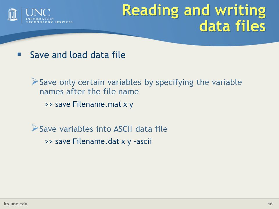 its.unc.edu 46 Reading and writing data files  Save and load data file  Save only certain variables by specifying the variable names after the file name >> save Filename.mat x y  Save variables into ASCII data file >> save Filename.dat x y –ascii