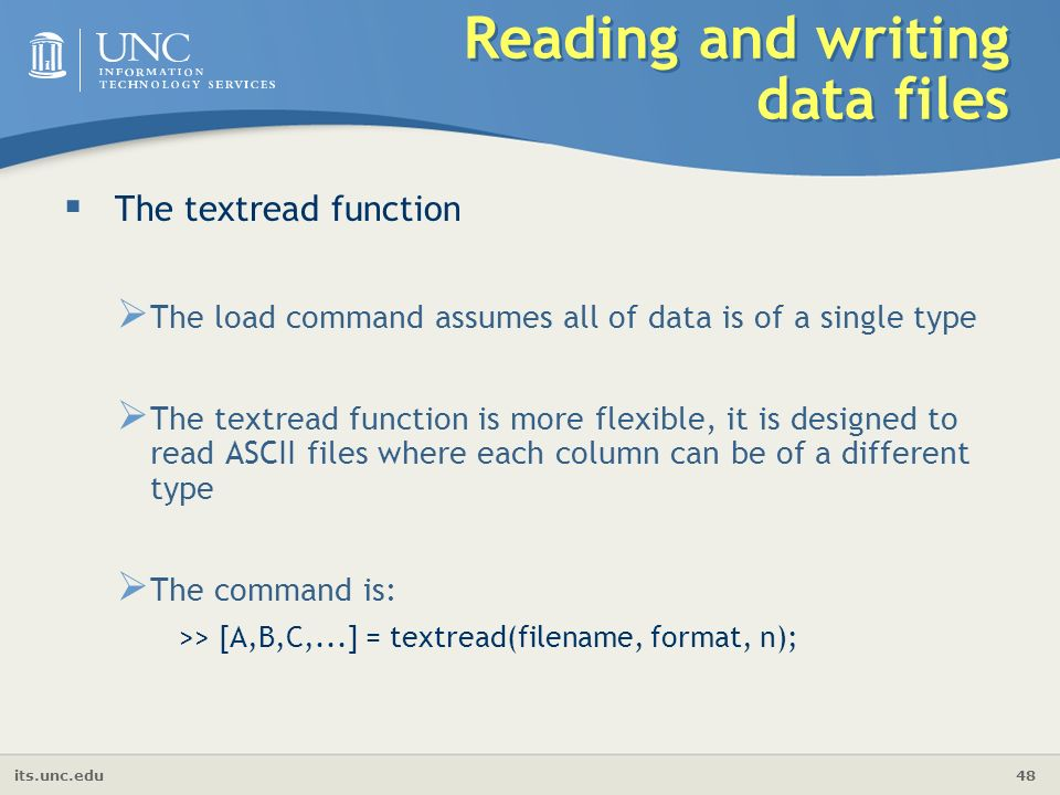 its.unc.edu 48 Reading and writing data files  The textread function  The load command assumes all of data is of a single type  The textread function is more flexible, it is designed to read ASCII files where each column can be of a different type  The command is: >> [A,B,C,...] = textread(filename, format, n);