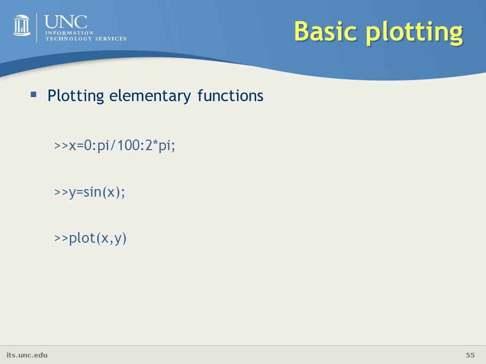 its.unc.edu 55 Basic plotting  Plotting elementary functions >>x=0:pi/100:2*pi; >>y=sin(x); >>plot(x,y)