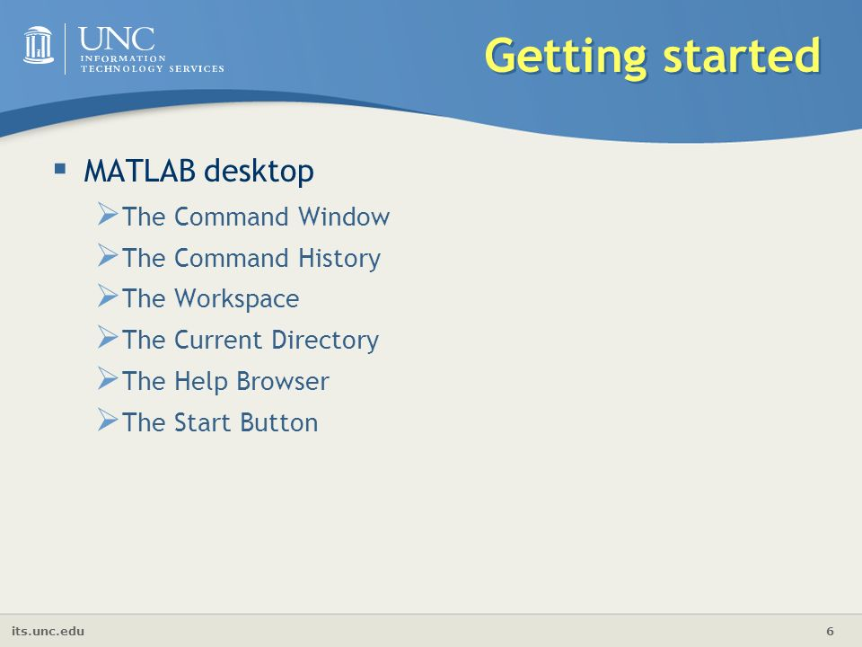 its.unc.edu 6 Getting started  MATLAB desktop  The Command Window  The Command History  The Workspace  The Current Directory  The Help Browser  The Start Button