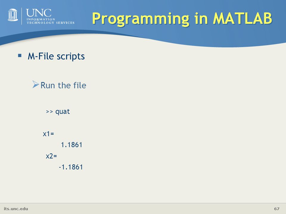 its.unc.edu 67 Programming in MATLAB  M-File scripts  Run the file >> quat x1= x2=