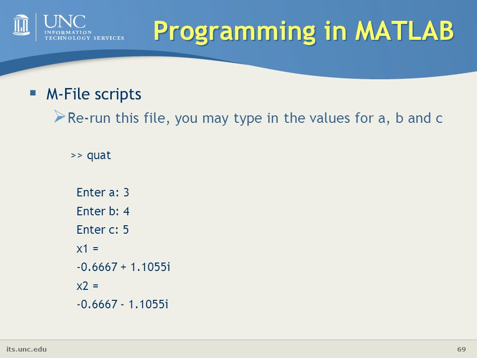 its.unc.edu 69 Programming in MATLAB  M-File scripts  Re-run this file, you may type in the values for a, b and c >> quat Enter a: 3 Enter b: 4 Enter c: 5 x1 = i x2 = i