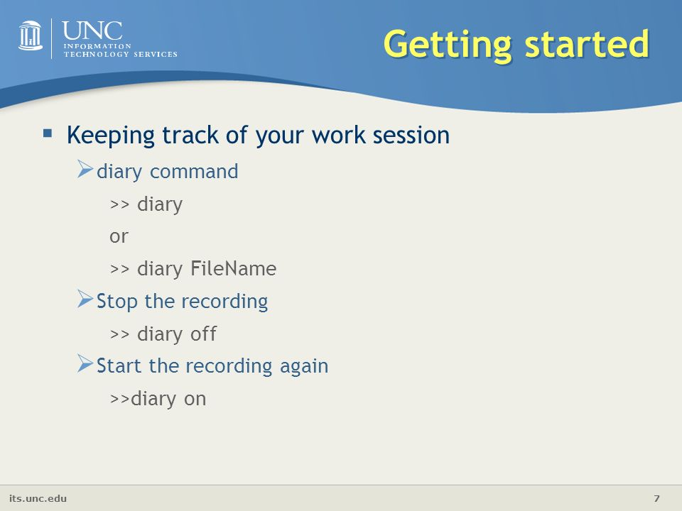 its.unc.edu 7 Getting started  Keeping track of your work session  diary command >> diary or >> diary FileName  Stop the recording >> diary off  Start the recording again >>diary on