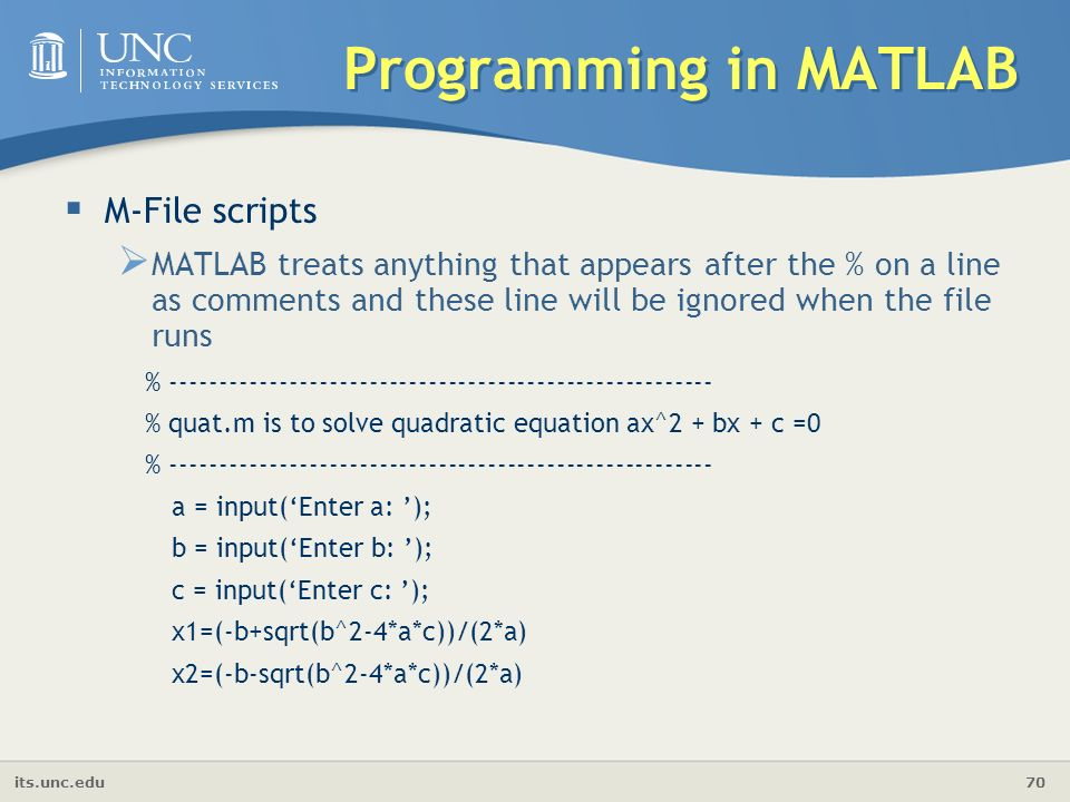 its.unc.edu 70 Programming in MATLAB  M-File scripts  MATLAB treats anything that appears after the % on a line as comments and these line will be ignored when the file runs % % quat.m is to solve quadratic equation ax^2 + bx + c =0 % a = input('Enter a: '); b = input('Enter b: '); c = input('Enter c: '); x1=(-b+sqrt(b^2-4*a*c))/(2*a) x2=(-b-sqrt(b^2-4*a*c))/(2*a)