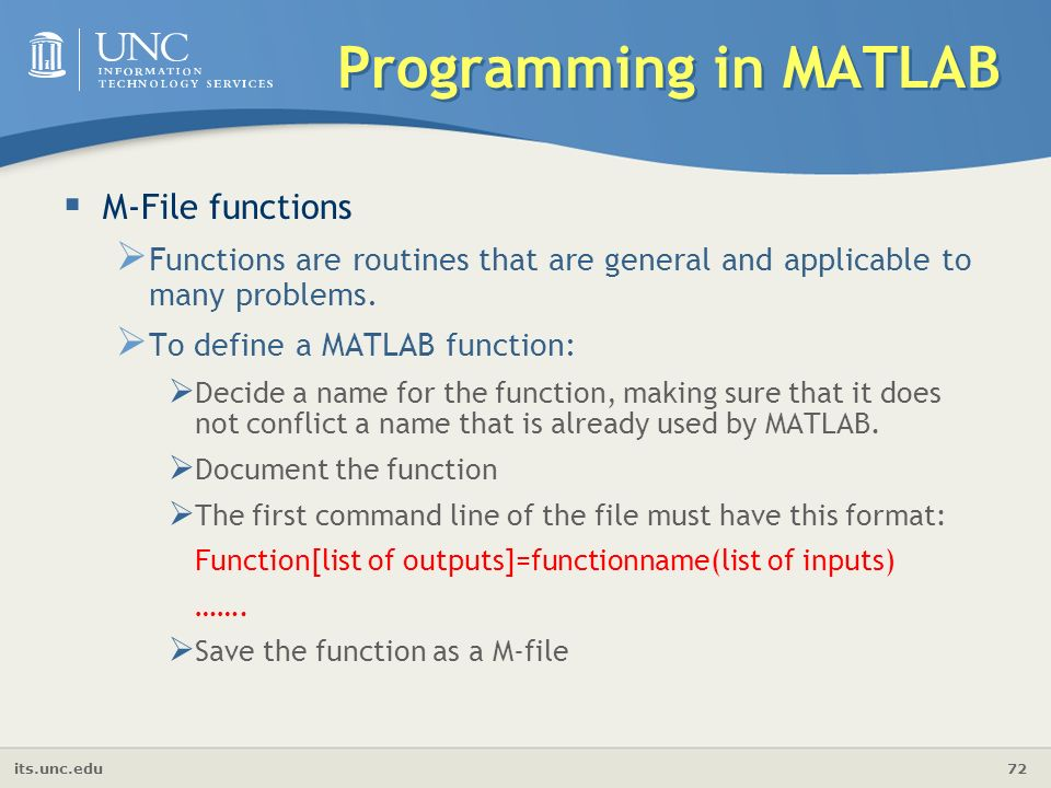 its.unc.edu 72 Programming in MATLAB  M-File functions  Functions are routines that are general and applicable to many problems.