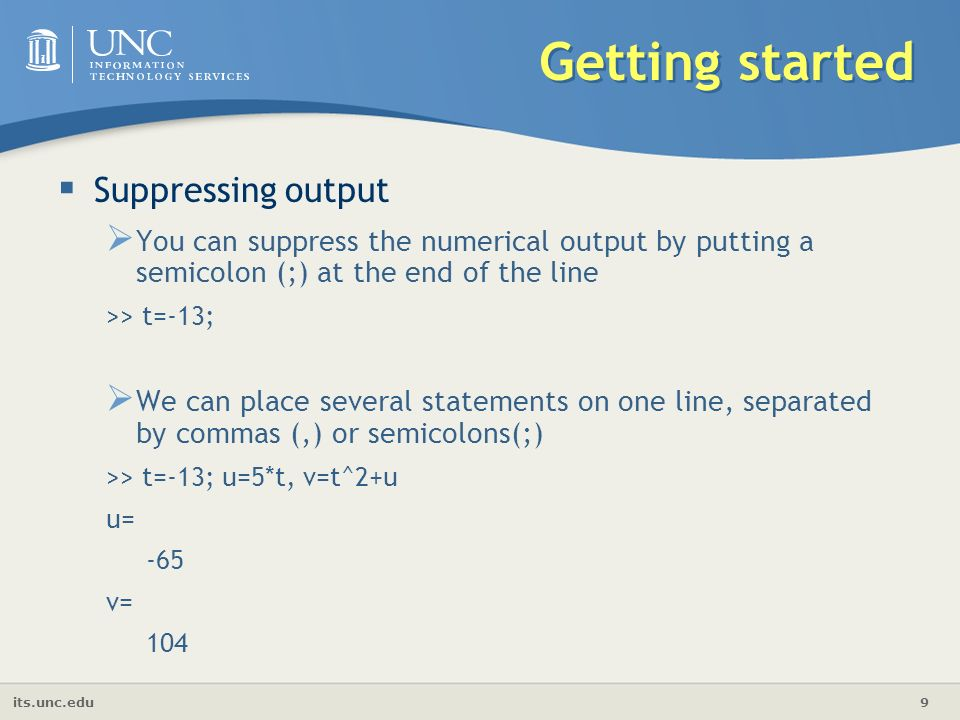its.unc.edu 9 Getting started  Suppressing output  You can suppress the numerical output by putting a semicolon (;) at the end of the line >> t=-13;  We can place several statements on one line, separated by commas (,) or semicolons(;) >> t=-13; u=5*t, v=t^2+u u= -65 v= 104