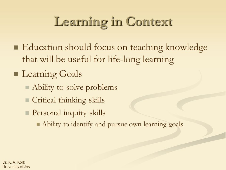 Learning in Context Education should focus on teaching knowledge that will be useful for life-long learning Learning Goals Ability to solve problems Critical thinking skills Personal inquiry skills Ability to identify and pursue own learning goals Dr.