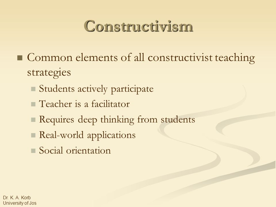 Constructivism Common elements of all constructivist teaching strategies Students actively participate Teacher is a facilitator Requires deep thinking from students Real-world applications Social orientation Dr.