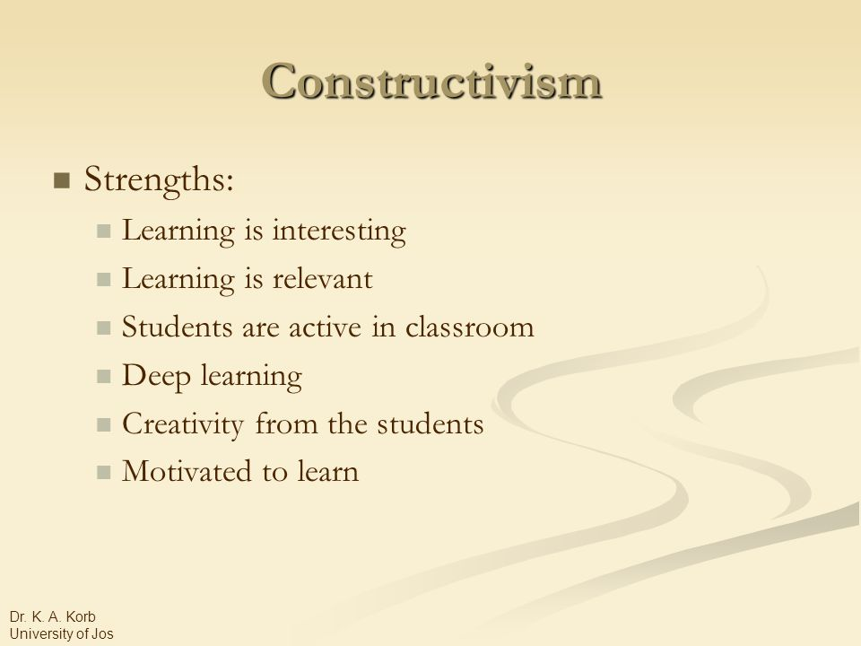 Constructivism Strengths: Learning is interesting Learning is relevant Students are active in classroom Deep learning Creativity from the students Motivated to learn Dr.