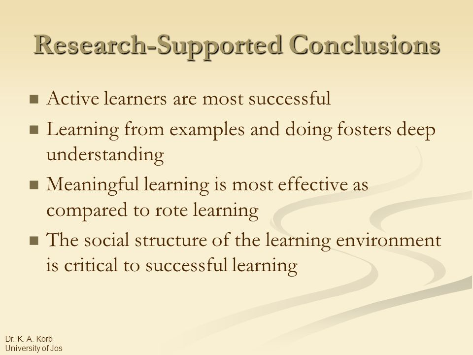 Research-Supported Conclusions Active learners are most successful Learning from examples and doing fosters deep understanding Meaningful learning is most effective as compared to rote learning The social structure of the learning environment is critical to successful learning Dr.