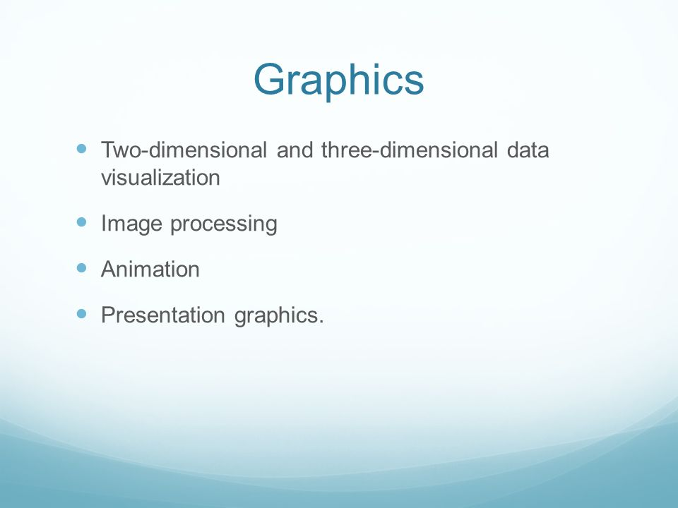 Graphics Two-dimensional and three-dimensional data visualization Image processing Animation Presentation graphics.