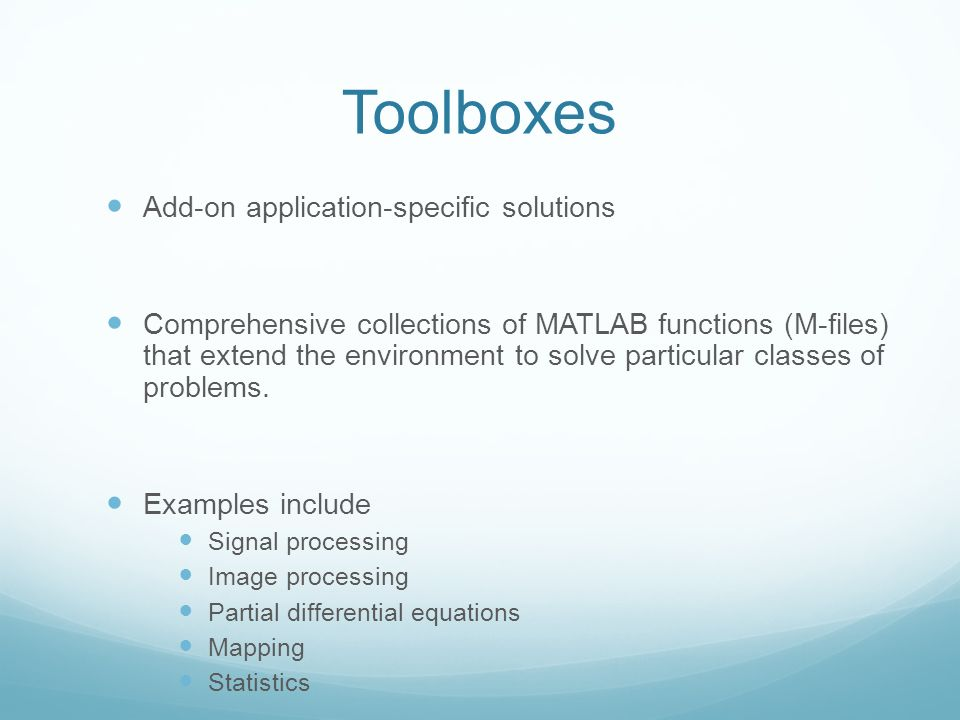 Toolboxes Add-on application-specific solutions Comprehensive collections of MATLAB functions (M-files) that extend the environment to solve particular classes of problems.