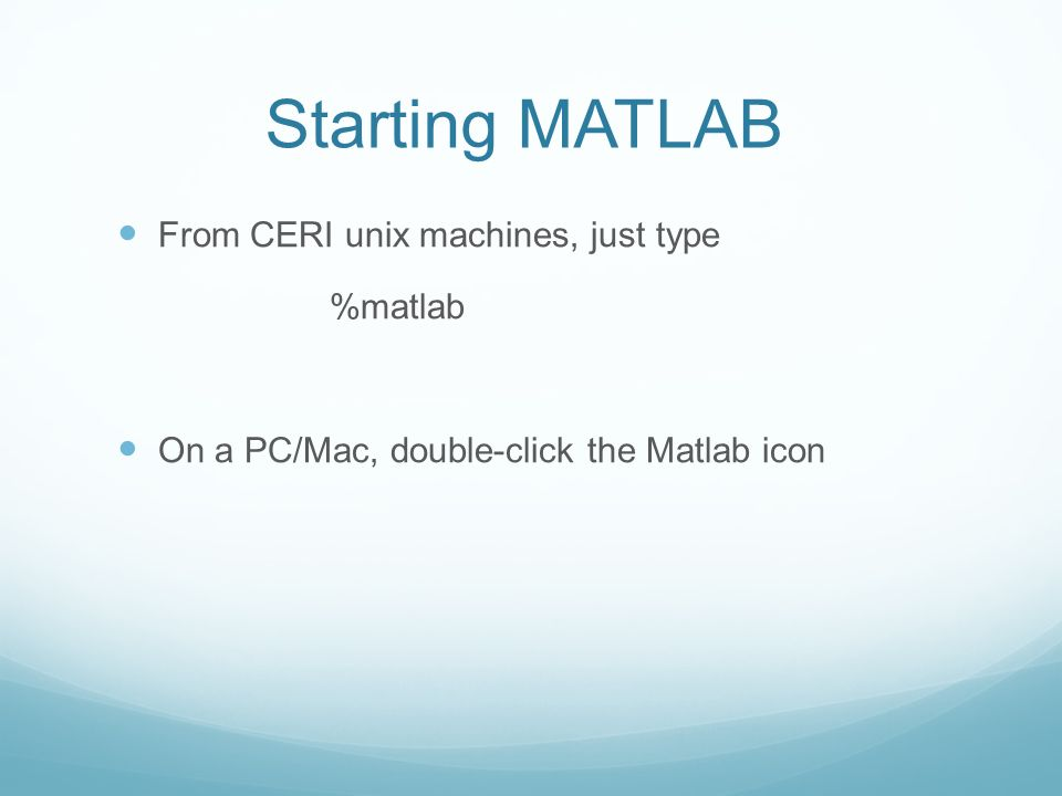 Starting MATLAB From CERI unix machines, just type %matlab On a PC/Mac, double-click the Matlab icon