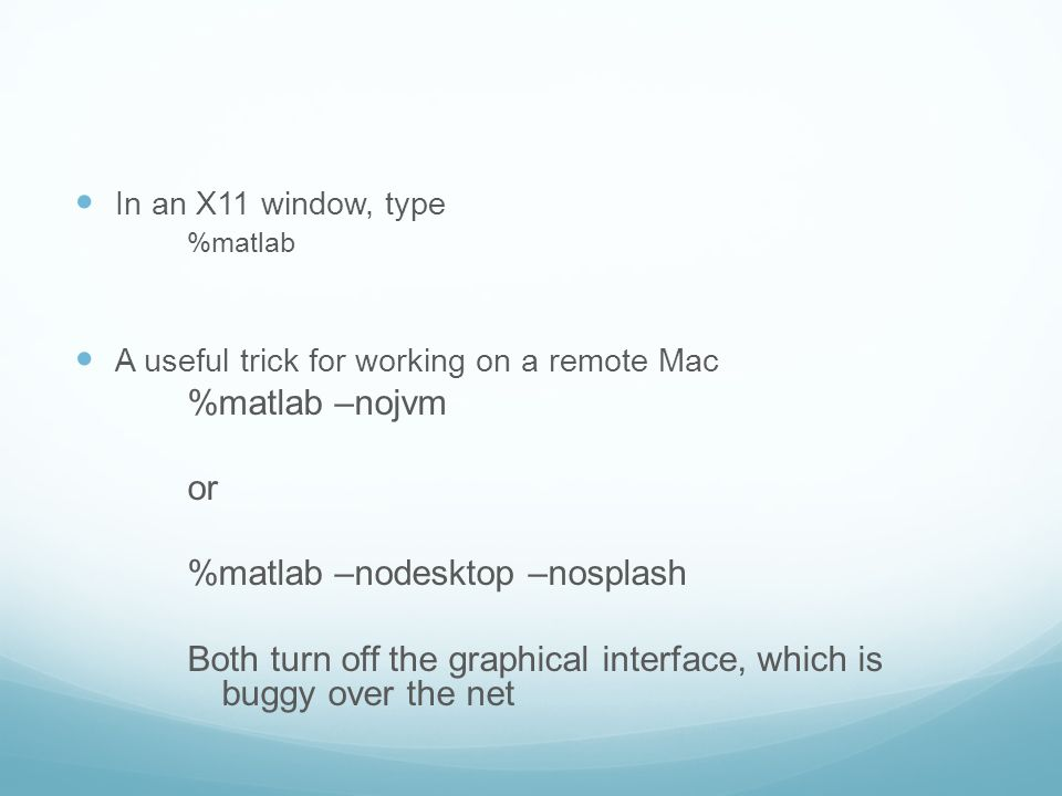 In an X11 window, type %matlab A useful trick for working on a remote Mac %matlab –nojvm or %matlab –nodesktop –nosplash Both turn off the graphical interface, which is buggy over the net