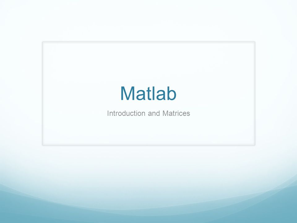 Matlab Introduction and Matrices