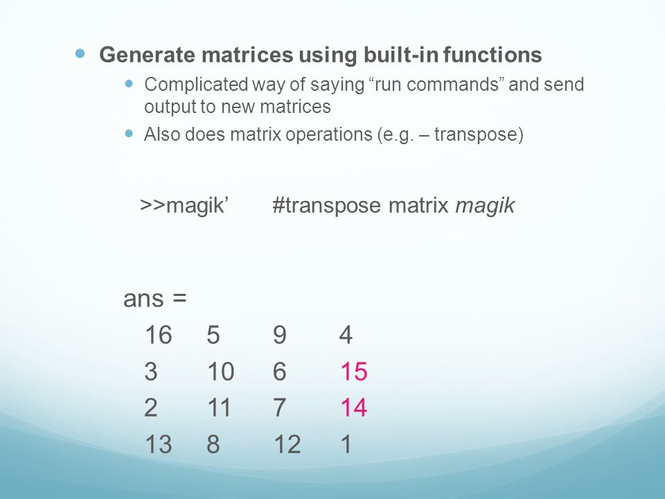 Generate matrices using built-in functions Complicated way of saying run commands and send output to new matrices Also does matrix operations (e.g.