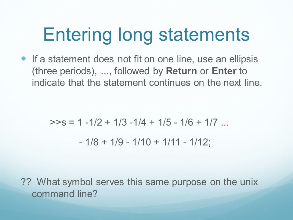Entering long statements If a statement does not fit on one line, use an ellipsis (three periods),..., followed by Return or Enter to indicate that the statement continues on the next line.