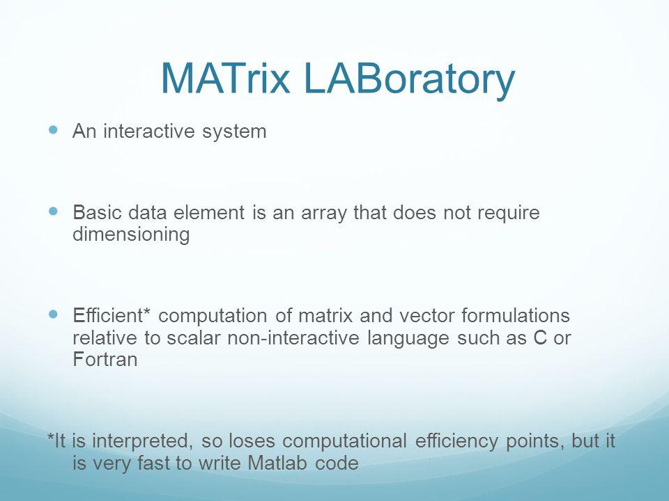 MATrix LABoratory An interactive system Basic data element is an array that does not require dimensioning Efficient* computation of matrix and vector formulations relative to scalar non-interactive language such as C or Fortran *It is interpreted, so loses computational efficiency points, but it is very fast to write Matlab code