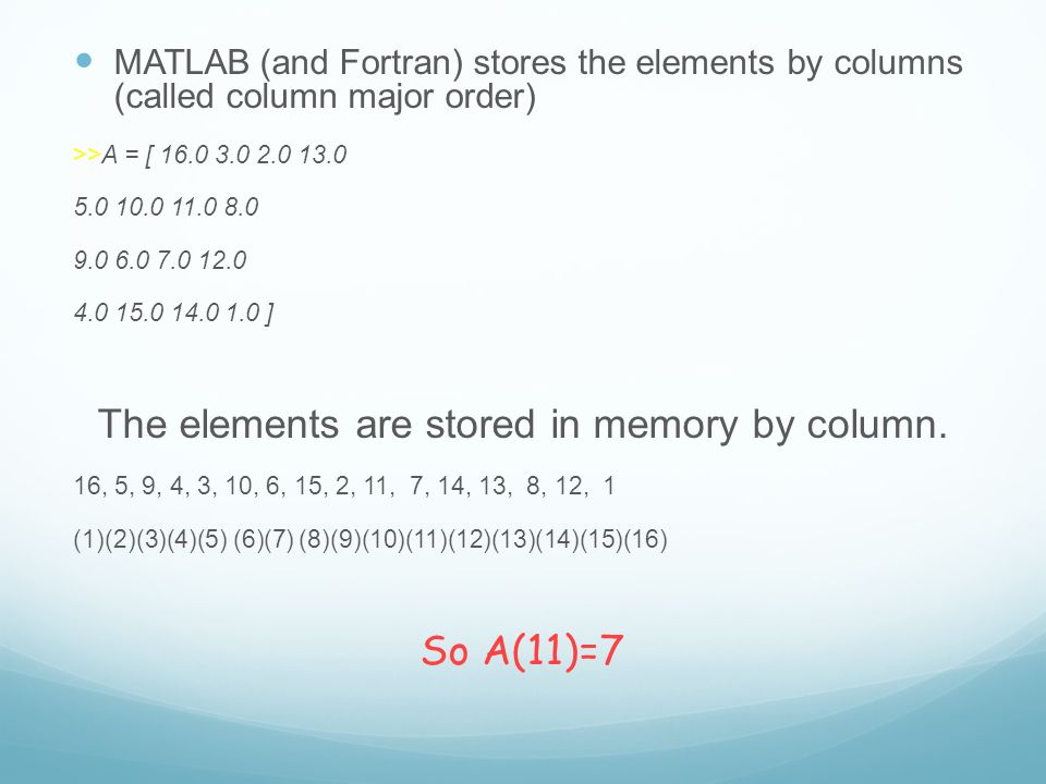 MATLAB (and Fortran) stores the elements by columns (called column major order) >>A = [ ] The elements are stored in memory by column.
