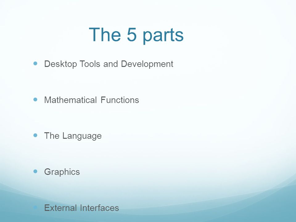 The 5 parts Desktop Tools and Development Mathematical Functions The Language Graphics External Interfaces