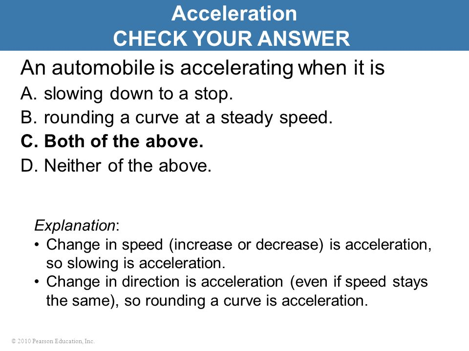 © 2010 Pearson Education, Inc. An automobile is accelerating when it is A.slowing down to a stop.
