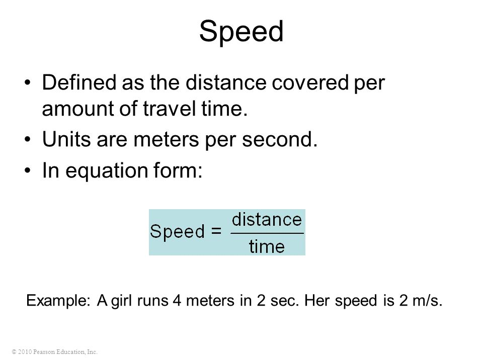 © 2010 Pearson Education, Inc. Speed Defined as the distance covered per amount of travel time.
