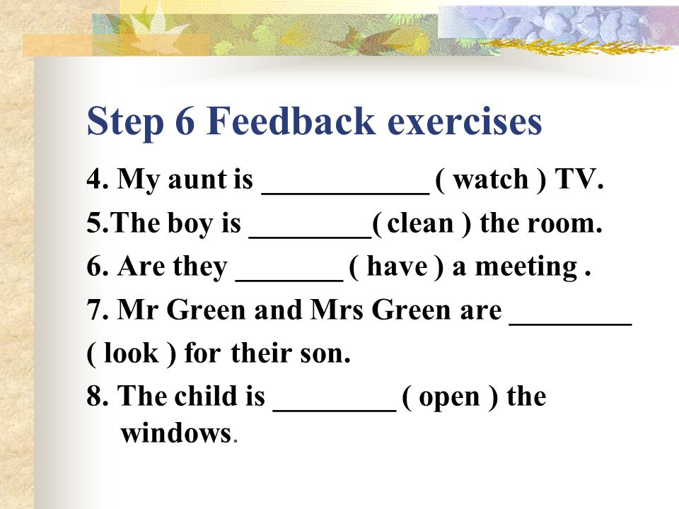 Step 6 Feedback exercises Fill in the blanks with the right forms of the given verbs 1.My mother is _______ ( cook ) supper.