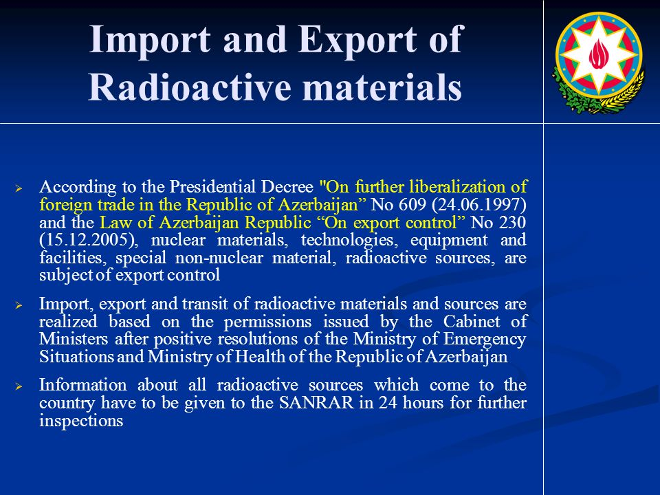 Import and Export of Radioactive materials  According to the Presidential Decree On further liberalization of foreign trade in the Republic of Azerbaijan No 609 ( ) and the Law of Azerbaijan Republic On export control No 230 ( ), nuclear materials, technologies, equipment and facilities, special non-nuclear material, radioactive sources, are subject of export control  Import, export and transit of radioactive materials and sources are realized based on the permissions issued by the Cabinet of Ministers after positive resolutions of the Ministry of Emergency Situations and Ministry of Health of the Republic of Azerbaijan  Information about all radioactive sources which come to the country have to be given to the SANRAR in 24 hours for further inspections