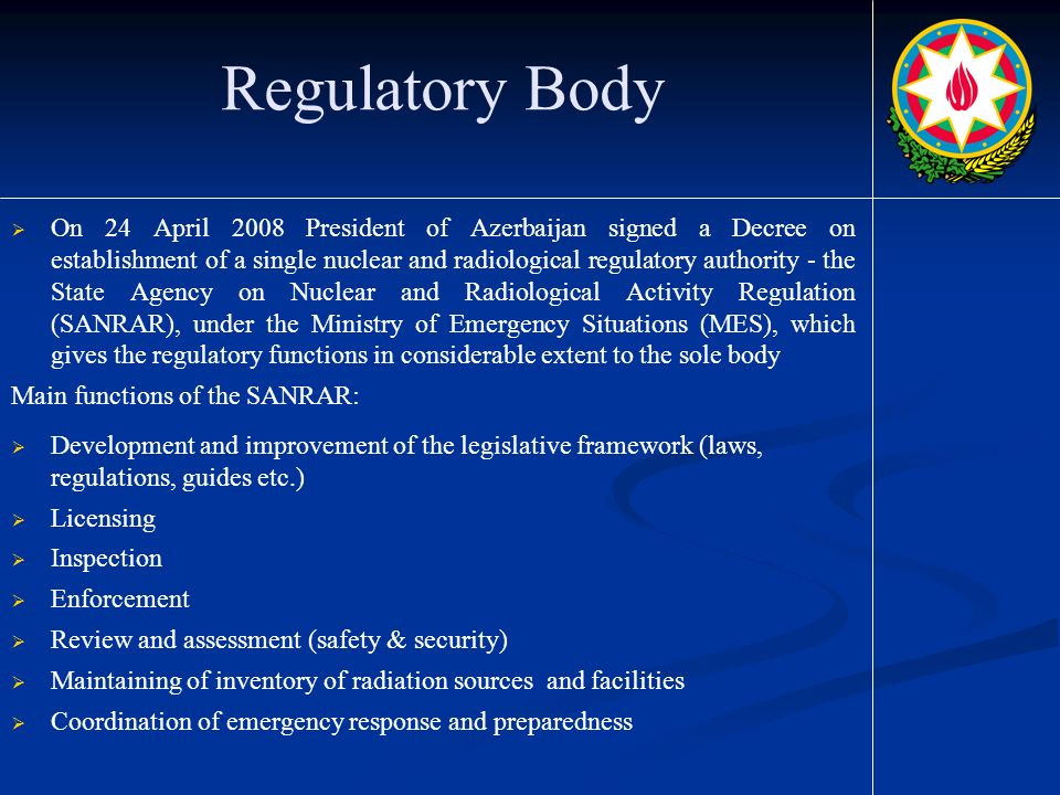 Regulatory Body  On 24 April 2008 President of Azerbaijan signed a Decree on establishment of a single nuclear and radiological regulatory authority - the State Agency on Nuclear and Radiological Activity Regulation (SANRAR), under the Ministry of Emergency Situations (MES), which gives the regulatory functions in considerable extent to the sole body Main functions of the SANRAR:  Development and improvement of the legislative framework (laws, regulations, guides etc.)  Licensing  Inspection  Enforcement  Review and assessment (safety & security)  Maintaining of inventory of radiation sources and facilities  Coordination of emergency response and preparedness