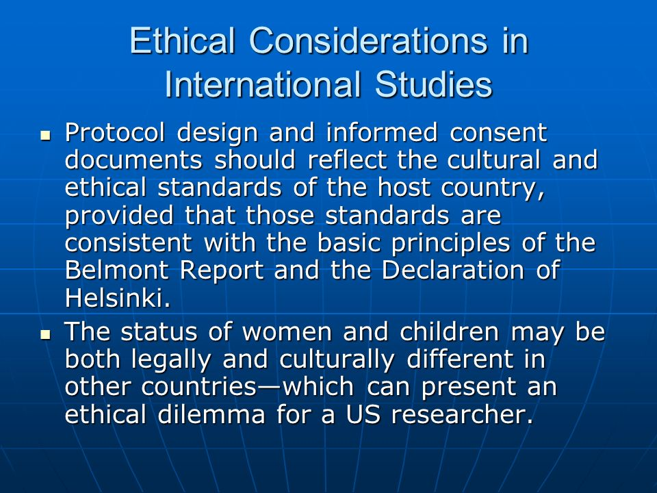 Ethical Considerations in International Studies Protocol design and informed consent documents should reflect the cultural and ethical standards of the host country, provided that those standards are consistent with the basic principles of the Belmont Report and the Declaration of Helsinki.