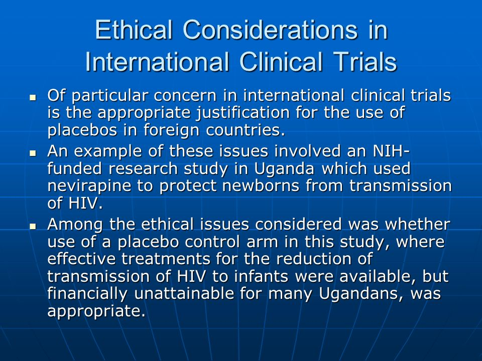 Ethical Considerations in International Clinical Trials Of particular concern in international clinical trials is the appropriate justification for the use of placebos in foreign countries.