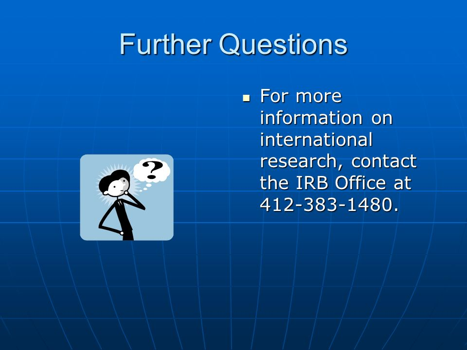 Further Questions For more information on international research, contact the IRB Office at