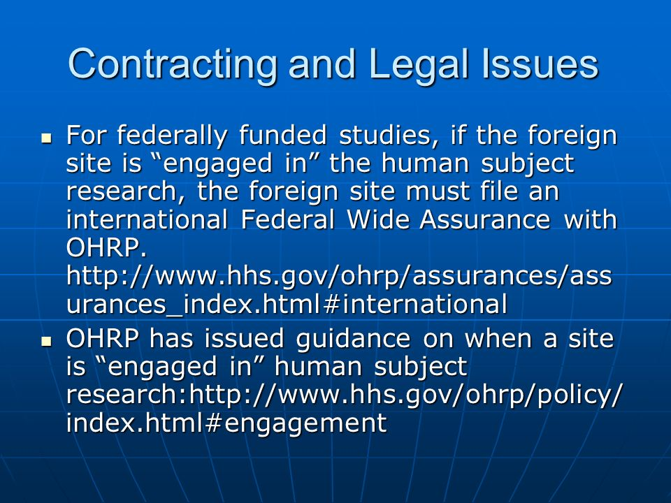 Contracting and Legal Issues For federally funded studies, if the foreign site is engaged in the human subject research, the foreign site must file an international Federal Wide Assurance with OHRP.