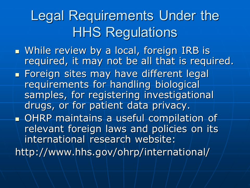 Legal Requirements Under the HHS Regulations While review by a local, foreign IRB is required, it may not be all that is required.