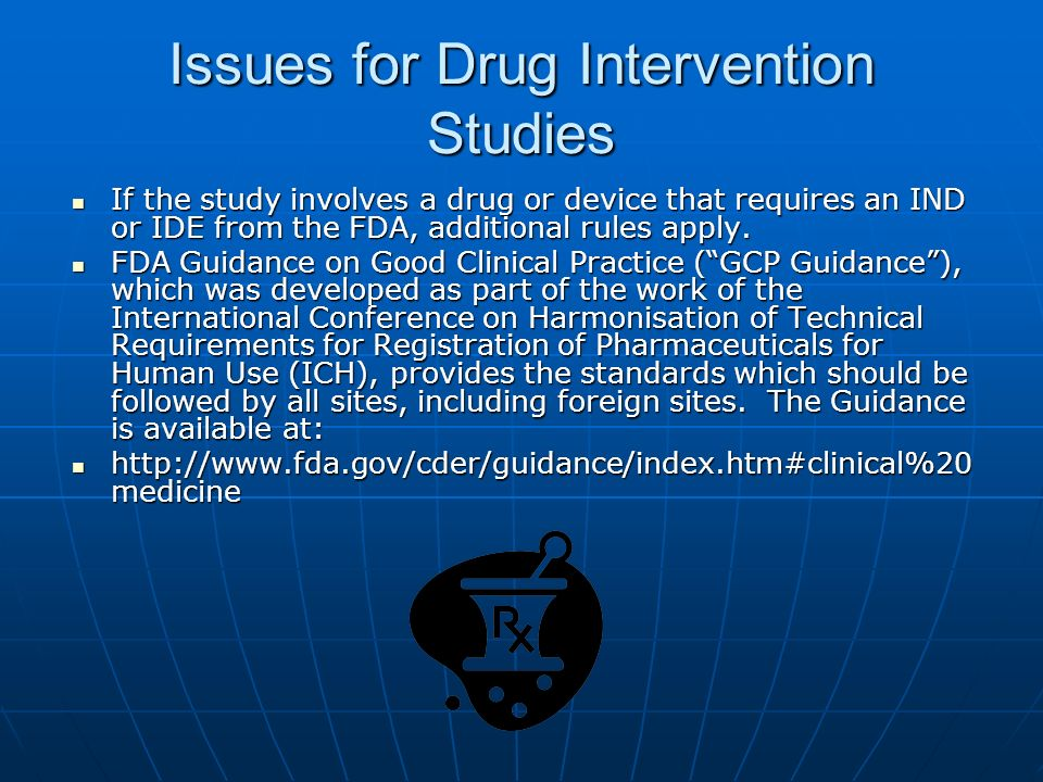 Issues for Drug Intervention Studies If the study involves a drug or device that requires an IND or IDE from the FDA, additional rules apply.